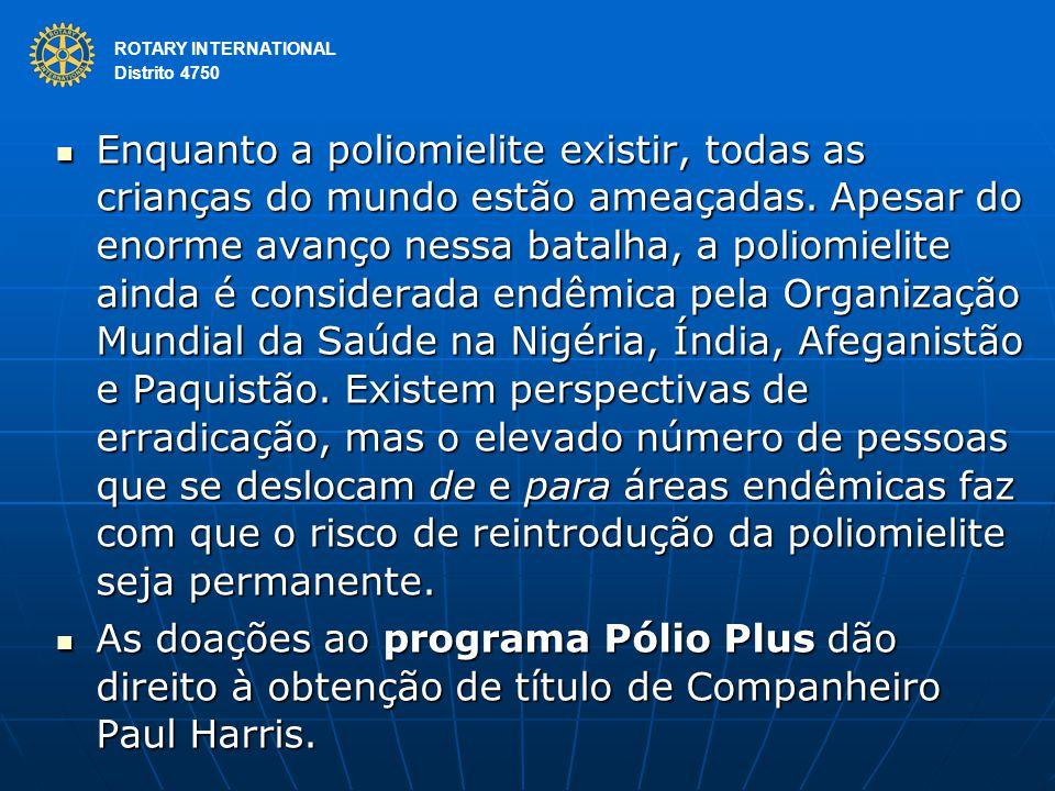 ROTARY INTERNATIONAL Distrito 4750 Enquanto a poliomielite existir, todas as crianças do mundo estão ameaçadas. Apesar do enorme avanço nessa batalha,