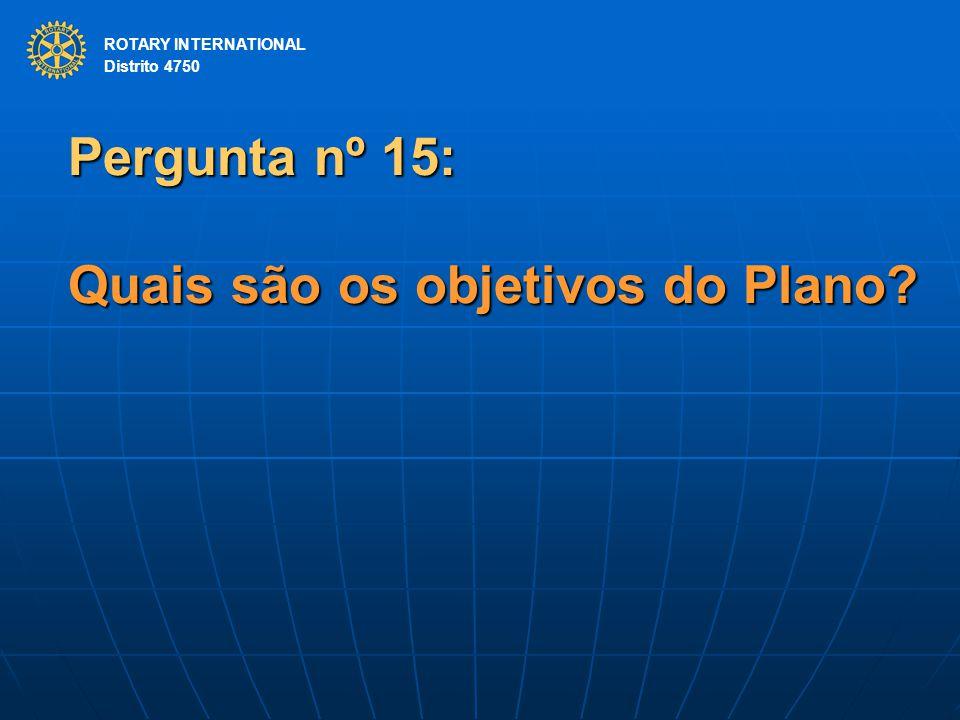 ROTARY INTERNATIONAL Distrito 4750 Pergunta nº 15: Quais são os objetivos do Plano? ROTARY INTERNATIONAL Distrito 4750