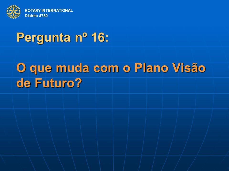 ROTARY INTERNATIONAL Distrito 4750 Pergunta nº 16: O que muda com o Plano Visão de Futuro? ROTARY INTERNATIONAL Distrito 4750