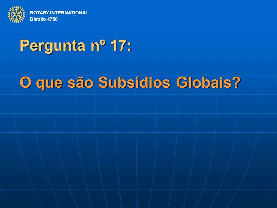 ROTARY INTERNATIONAL Distrito 4750 Pergunta nº 17: O que são Subsídios Globais.