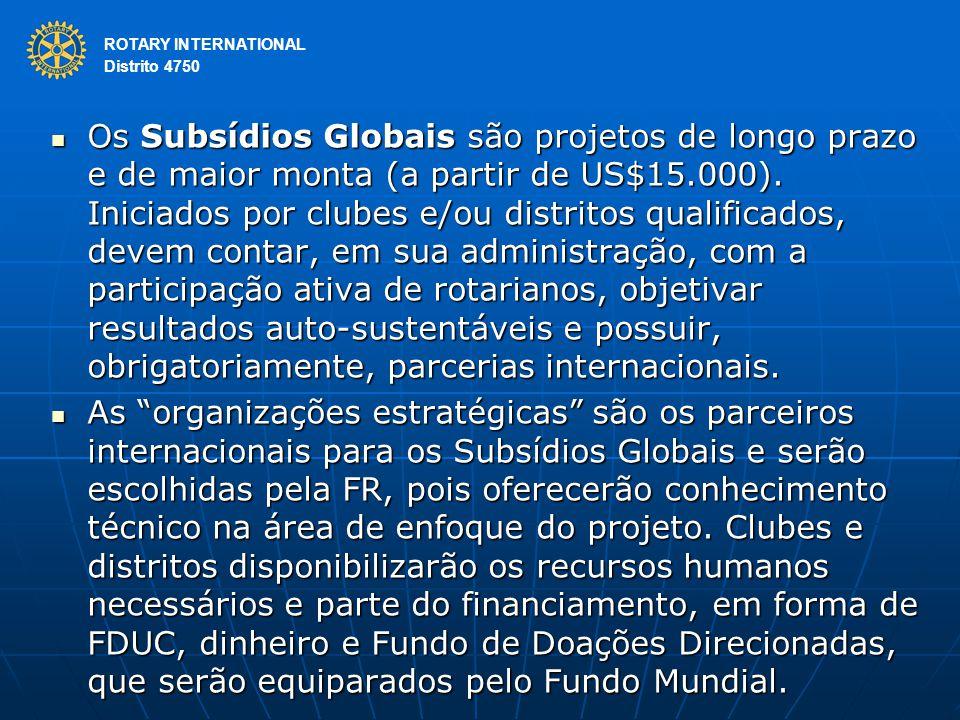 ROTARY INTERNATIONAL Distrito 4750 Os Subsídios Globais são projetos de longo prazo e de maior monta (a partir de US$15.000). Iniciados por clubes e/o