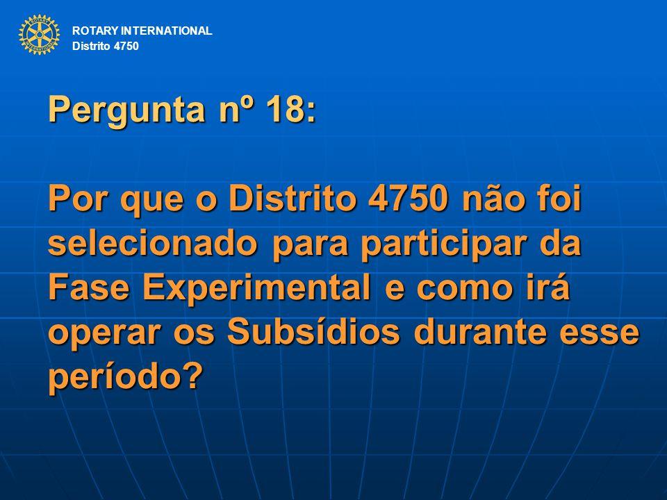 ROTARY INTERNATIONAL Distrito 4750 Pergunta nº 18: Por que o Distrito 4750 não foi selecionado para participar da Fase Experimental e como irá operar os Subsídios durante esse período.