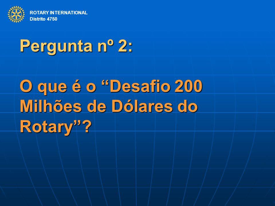 ROTARY INTERNATIONAL Distrito 4750 Pergunta nº 2: O que é o Desafio 200 Milhões de Dólares do Rotary .