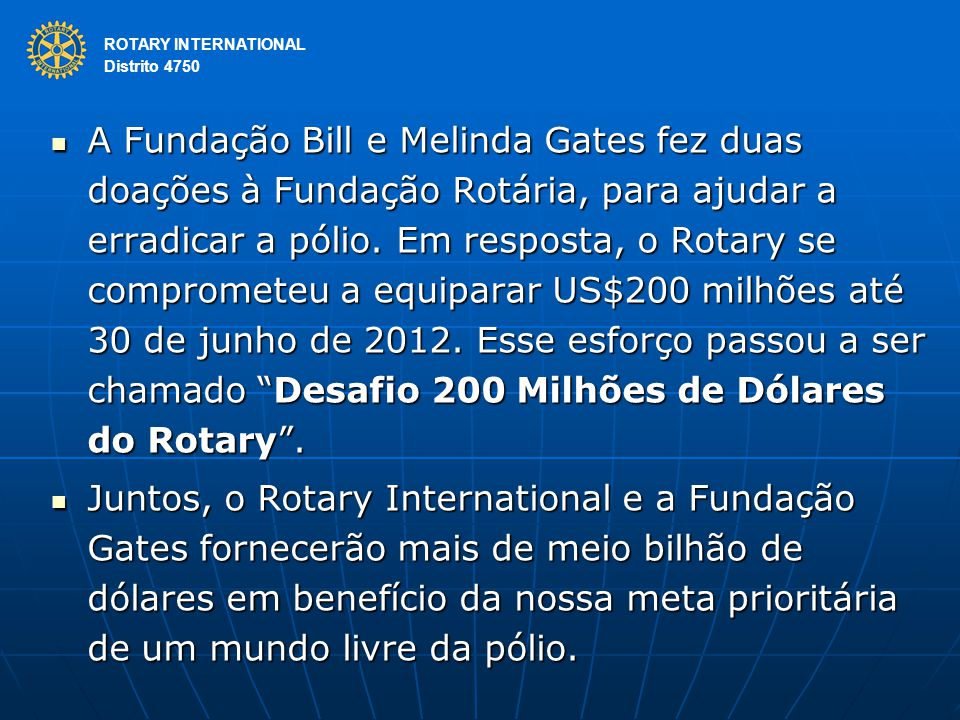 ROTARY INTERNATIONAL Distrito 4750 A Fundação Bill e Melinda Gates fez duas doações à Fundação Rotária, para ajudar a erradicar a pólio.