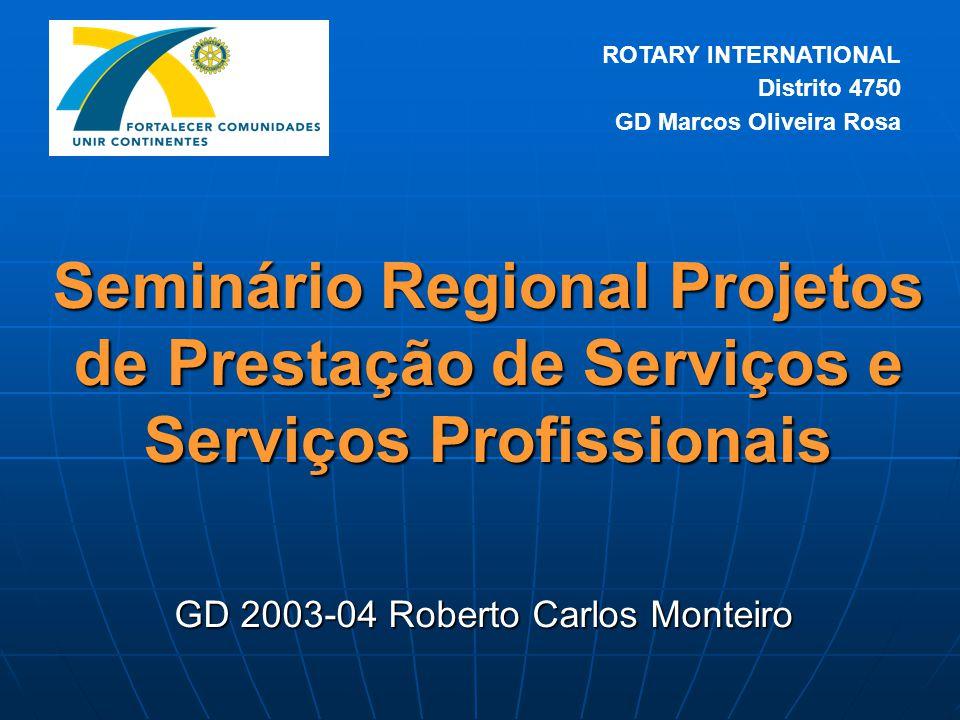 Seminário Regional Projetos de Prestação de Serviços e Serviços Profissionais GD 2003-04 Roberto Carlos Monteiro ROTARY INTERNATIONAL Distrito 4750 GD