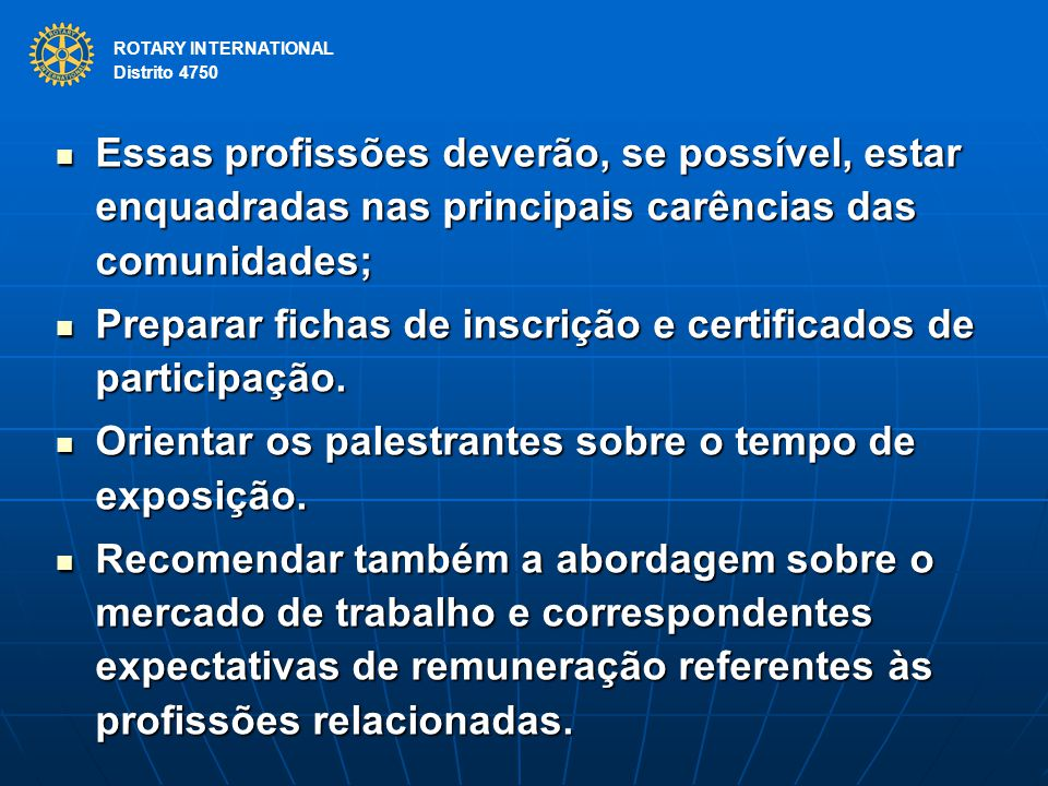 ROTARY INTERNATIONAL Distrito 4750 Essas profissões deverão, se possível, estar enquadradas nas principais carências das comunidades; Essas profissões