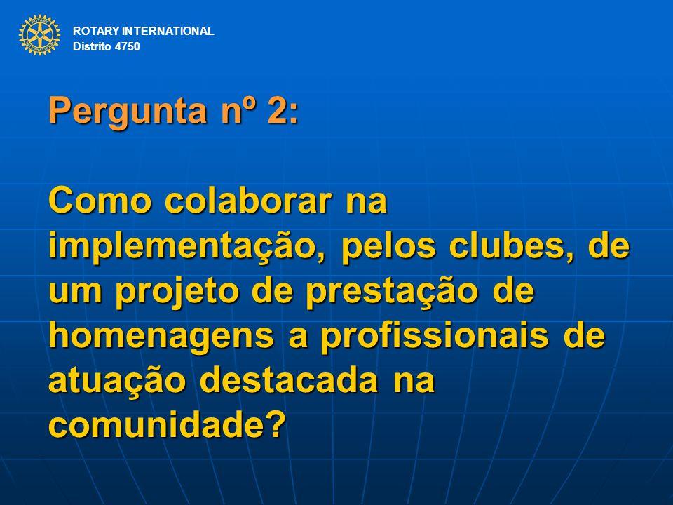ROTARY INTERNATIONAL Distrito 4750 Pergunta nº 2: Como colaborar na implementação, pelos clubes, de um projeto de prestação de homenagens a profission