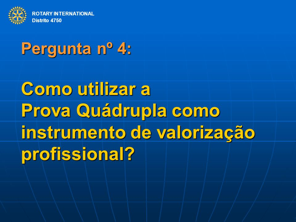 ROTARY INTERNATIONAL Distrito 4750 Pergunta nº 4: Como utilizar a Prova Quádrupla como instrumento de valorização profissional? ROTARY INTERNATIONAL D