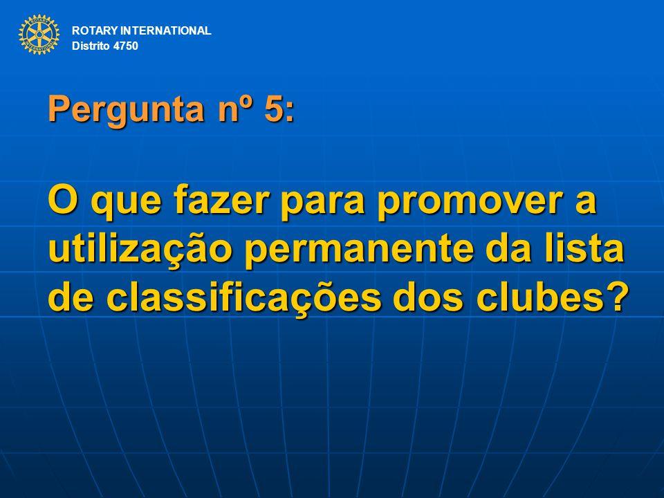 ROTARY INTERNATIONAL Distrito 4750 Pergunta nº 5: O que fazer para promover a utilização permanente da lista de classificações dos clubes? ROTARY INTE
