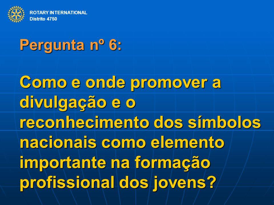 ROTARY INTERNATIONAL Distrito 4750 Pergunta nº 6: Como e onde promover a divulgação e o reconhecimento dos símbolos nacionais como elemento importante