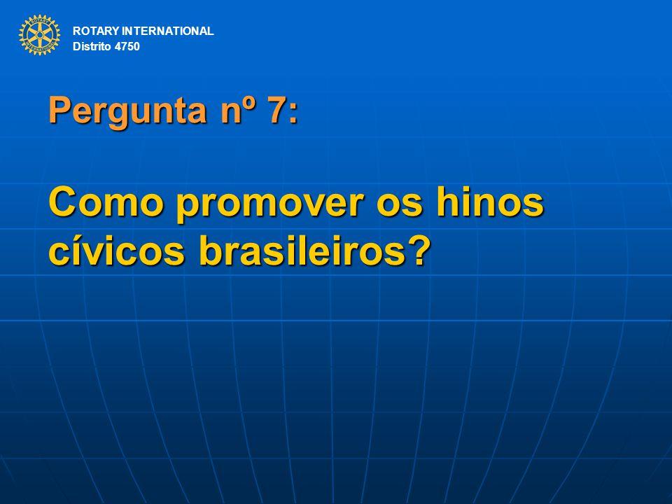 ROTARY INTERNATIONAL Distrito 4750 Pergunta nº 7: Como promover os hinos cívicos brasileiros? ROTARY INTERNATIONAL Distrito 4750
