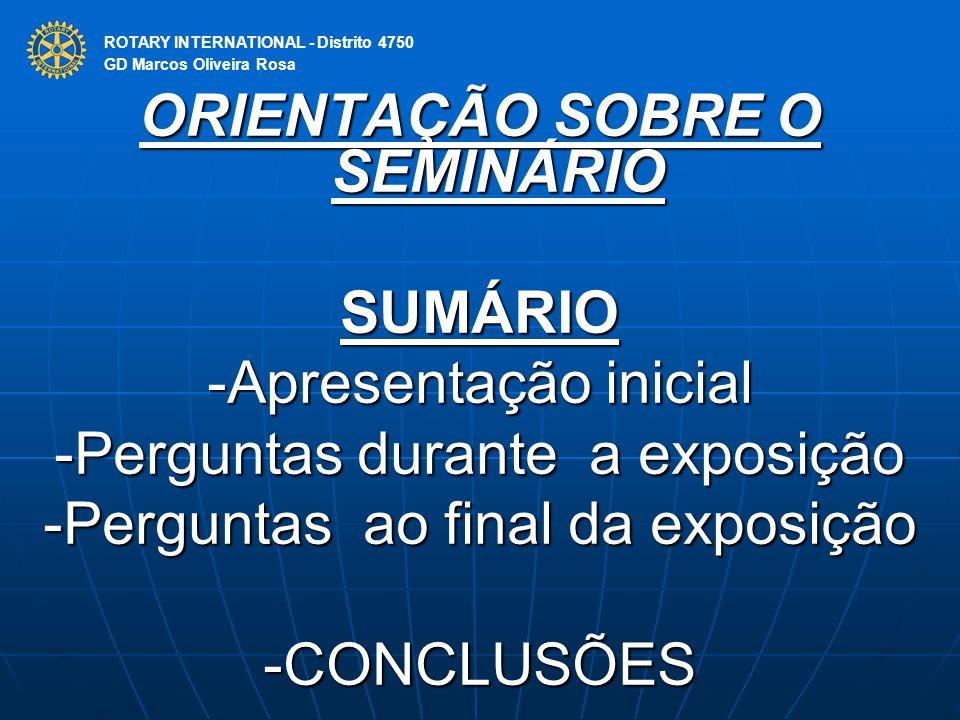ROTARY INTERNATIONAL Distrito 4750 ORIENTAÇÃO SOBRE O SEMINÁRIO SUMÁRIO -Apresentação inicial -Perguntas durante a exposição -Perguntas ao final da ex