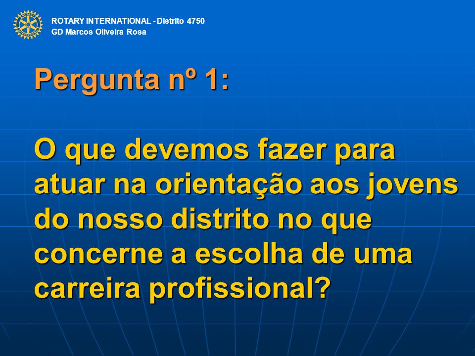 ROTARY INTERNATIONAL Distrito 4750 Pergunta nº 1: O que devemos fazer para atuar na orientação aos jovens do nosso distrito no que concerne a escolha