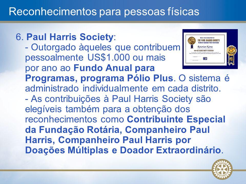 6. Paul Harris Society: - Outorgado àqueles que contribuem pessoalmente US$1.000 ou mais por ano ao Fundo Anual para Programas, programa Pólio Plus. O