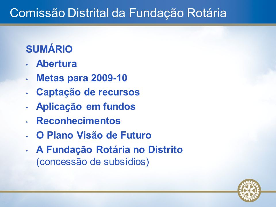 Comissão Distrital da Fundação Rotária SUMÁRIO Abertura Metas para 2009-10 Captação de recursos Aplicação em fundos Reconhecimentos O Plano Visão de F