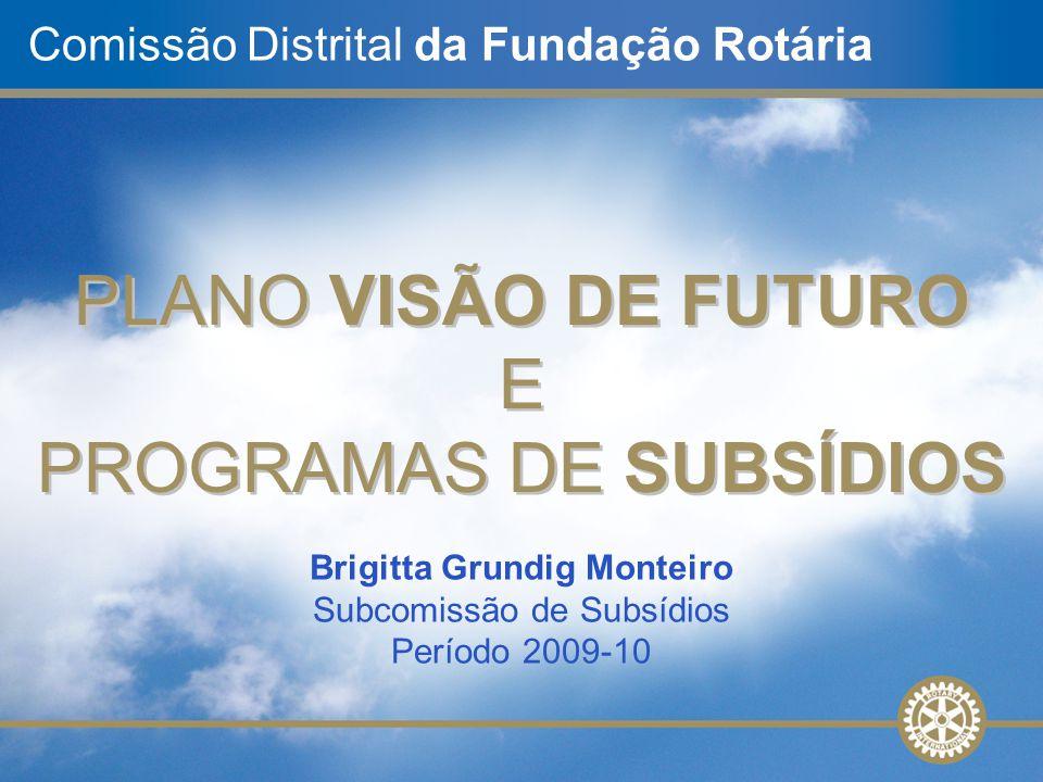Comissão Distrital da Fundação Rotária PLANO VISÃO DE FUTURO E PROGRAMAS DE SUBSÍDIOS PLANO VISÃO DE FUTURO E PROGRAMAS DE SUBSÍDIOS Brigitta Grundig