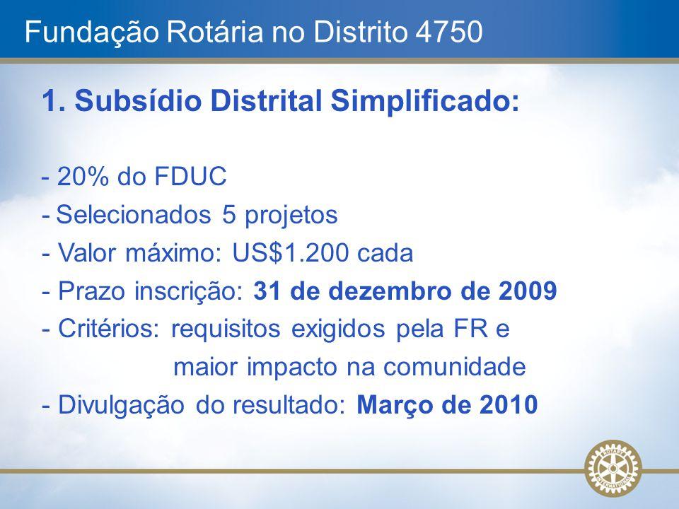 Fundação Rotária no Distrito 4750 1. Subsídio Distrital Simplificado: - 20% do FDUC - Selecionados 5 projetos - Valor máximo: US$1.200 cada - Prazo in