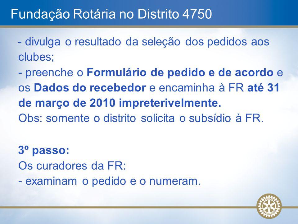 Fundação Rotária no Distrito 4750 - divulga o resultado da seleção dos pedidos aos clubes; - preenche o Formulário de pedido e de acordo e os Dados do