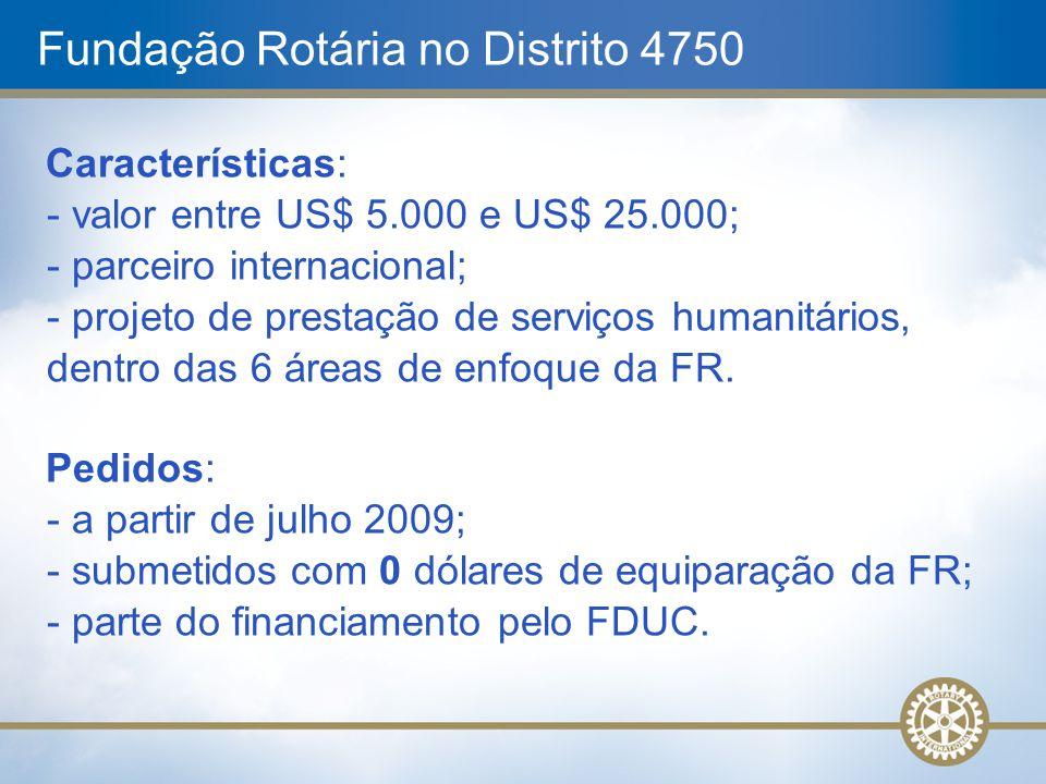 Fundação Rotária no Distrito 4750 Características: - valor entre US$ 5.000 e US$ 25.000; - parceiro internacional; - projeto de prestação de serviços