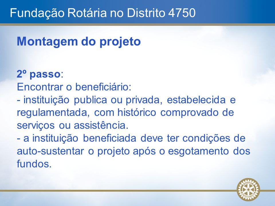 Fundação Rotária no Distrito 4750 Montagem do projeto 2º passo: Encontrar o beneficiário: - instituição publica ou privada, estabelecida e regulamenta