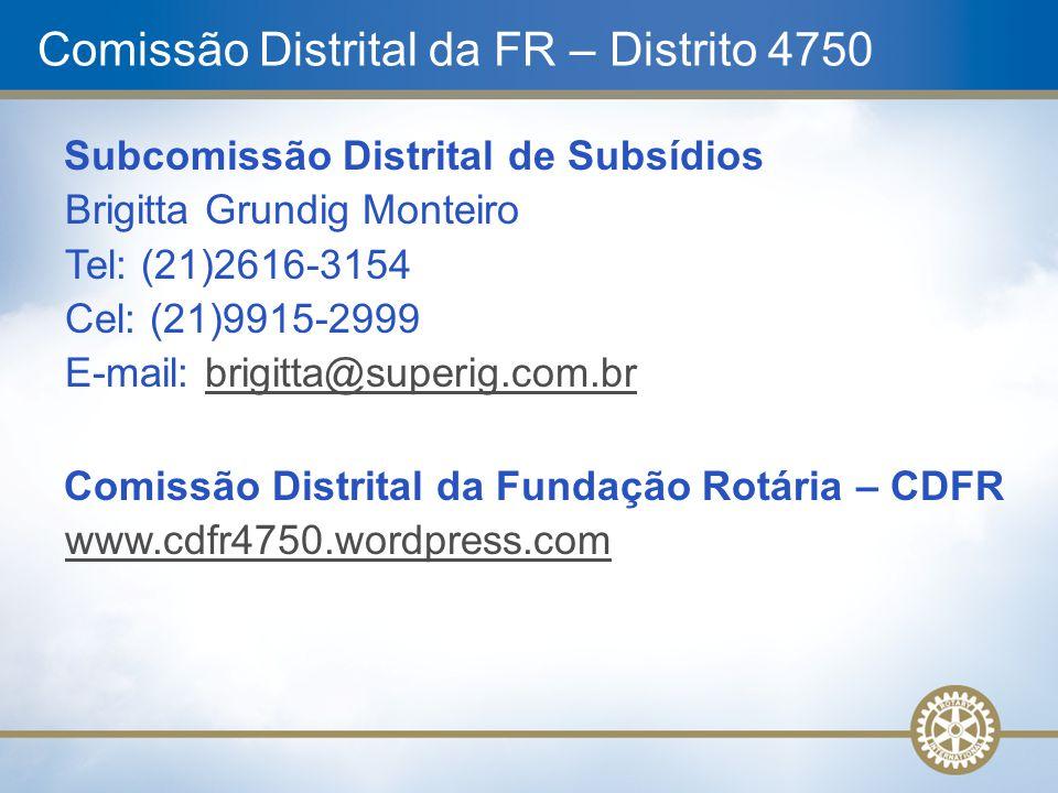 Comissão Distrital da FR – Distrito 4750 Subcomissão Distrital de Subsídios Brigitta Grundig Monteiro Tel: (21)2616-3154 Cel: (21)9915-2999 E-mail: br
