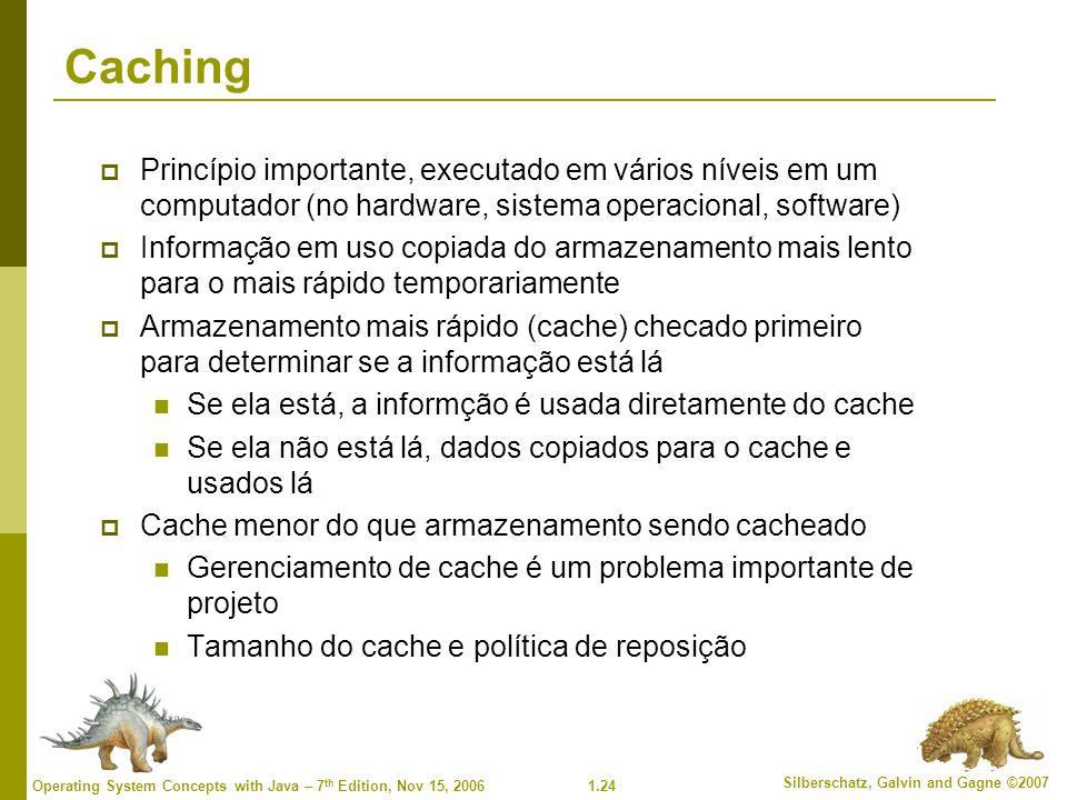 1.24 Silberschatz, Galvin and Gagne ©2007 Operating System Concepts with Java – 7 th Edition, Nov 15, 2006 Caching  Princípio importante, executado e