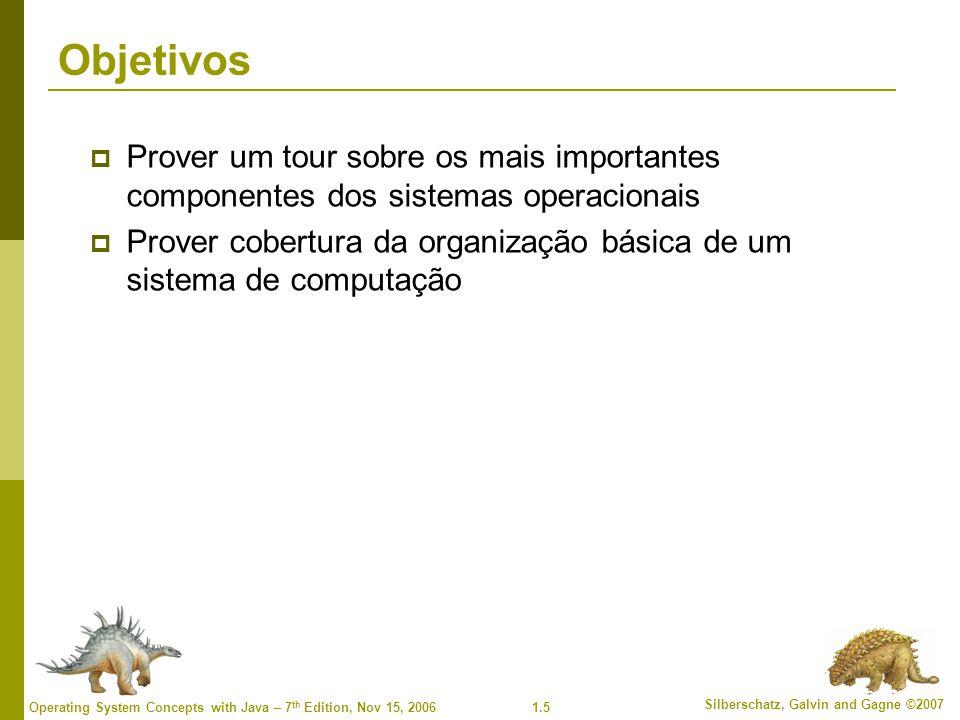 1.5 Silberschatz, Galvin and Gagne ©2007 Operating System Concepts with Java – 7 th Edition, Nov 15, 2006 Objetivos  Prover um tour sobre os mais imp