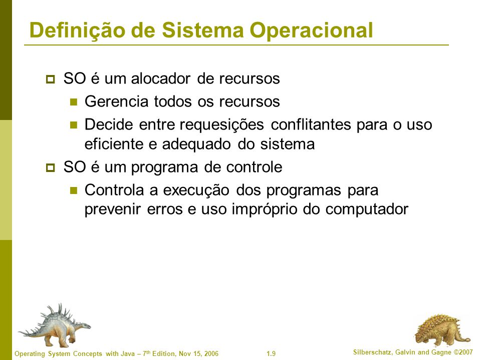 1.9 Silberschatz, Galvin and Gagne ©2007 Operating System Concepts with Java – 7 th Edition, Nov 15, 2006 Definição de Sistema Operacional  SO é um a