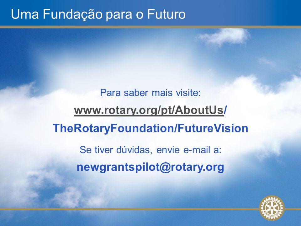 Uma Fundação para o Futuro Para saber mais visite: www.rotary.org/pt/AboutUs/ TheRotaryFoundation/FutureVision www.rotary.org/pt/AboutUs Se tiver dúvi