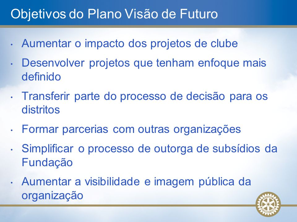 Objetivos do Plano Visão de Futuro Aumentar o impacto dos projetos de clube Desenvolver projetos que tenham enfoque mais definido Transferir parte do