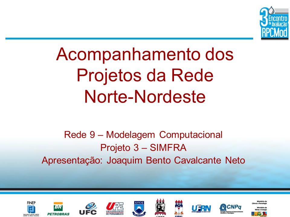 Acompanhamento dos Projetos da Rede Norte-Nordeste Rede 9 – Modelagem Computacional Projeto 3 – SIMFRA Apresentação: Joaquim Bento Cavalcante Neto