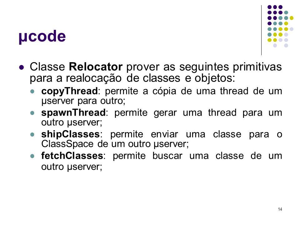 14 μcode Classe Relocator prover as seguintes primitivas para a realocação de classes e objetos: copyThread: permite a cópia de uma thread de um μserver para outro; spawnThread: permite gerar uma thread para um outro μserver; shipClasses: permite enviar uma classe para o ClassSpace de um outro μserver; fetchClasses: permite buscar uma classe de um outro μserver;