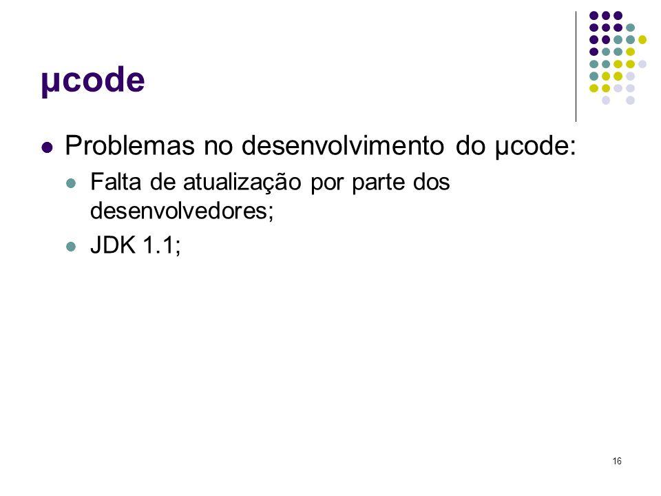 16 μcode Problemas no desenvolvimento do μcode: Falta de atualização por parte dos desenvolvedores; JDK 1.1;