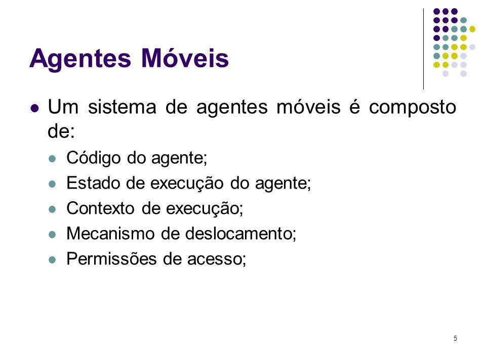 5 Agentes Móveis Um sistema de agentes móveis é composto de: Código do agente; Estado de execução do agente; Contexto de execução; Mecanismo de deslocamento; Permissões de acesso;