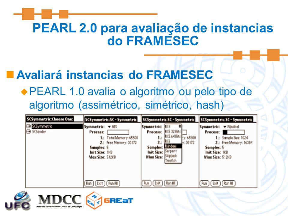 PEARL 2.0 para avaliação de instancias do FRAMESEC Avaliará instancias do FRAMESEC  PEARL 1.0 avalia o algoritmo ou pelo tipo de algoritmo (assimétrico, simétrico, hash)