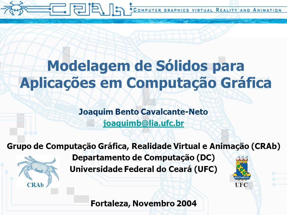 Modelagem de Sólidos para Aplicações em Computação Gráfica Joaquim Bento Cavalcante-Neto joaquimb@lia.ufc.br Grupo de Computação Gráfica, Realidade Vi