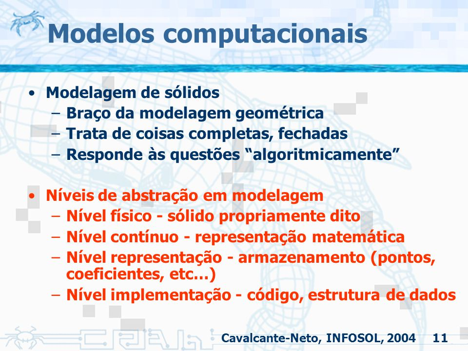 """11 Modelos computacionais Modelagem de sólidos –Braço da modelagem geométrica –Trata de coisas completas, fechadas –Responde às questões """"algoritmicam"""