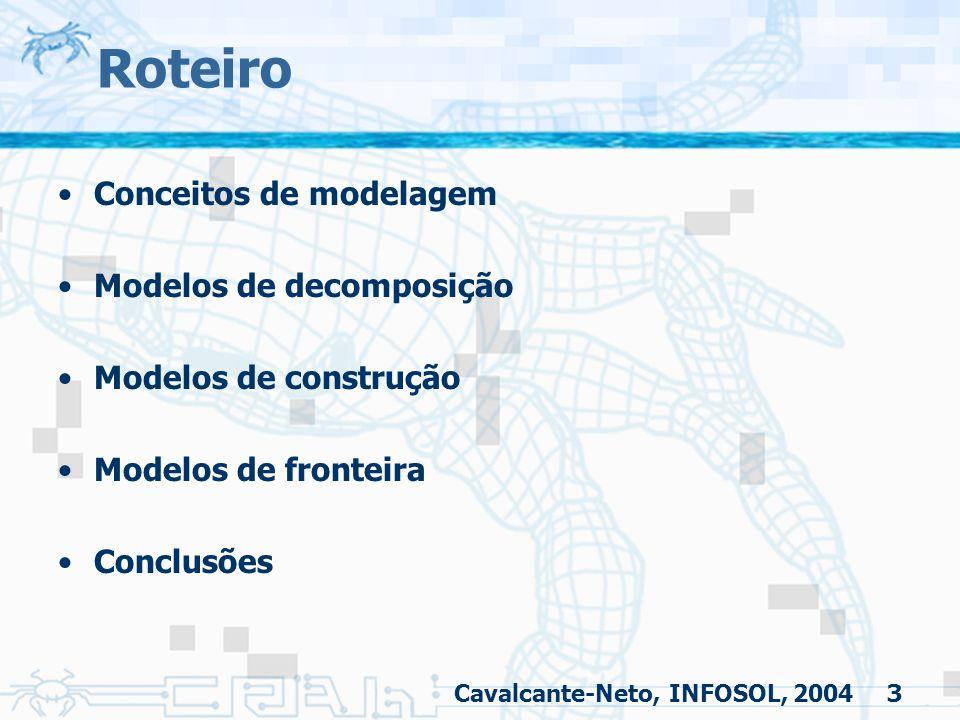 3 Roteiro Conceitos de modelagem Modelos de decomposição Modelos de construção Modelos de fronteira Conclusões Cavalcante-Neto, INFOSOL, 2004