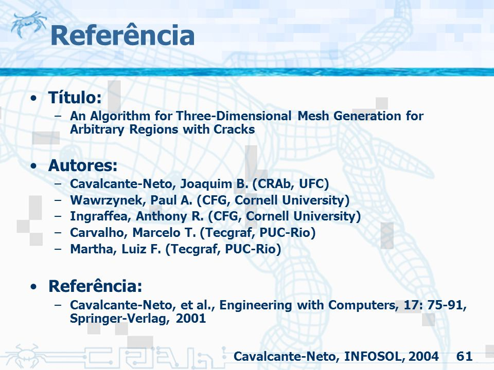 61 Referência Título: –An Algorithm for Three-Dimensional Mesh Generation for Arbitrary Regions with Cracks Autores: –Cavalcante-Neto, Joaquim B. (CRA
