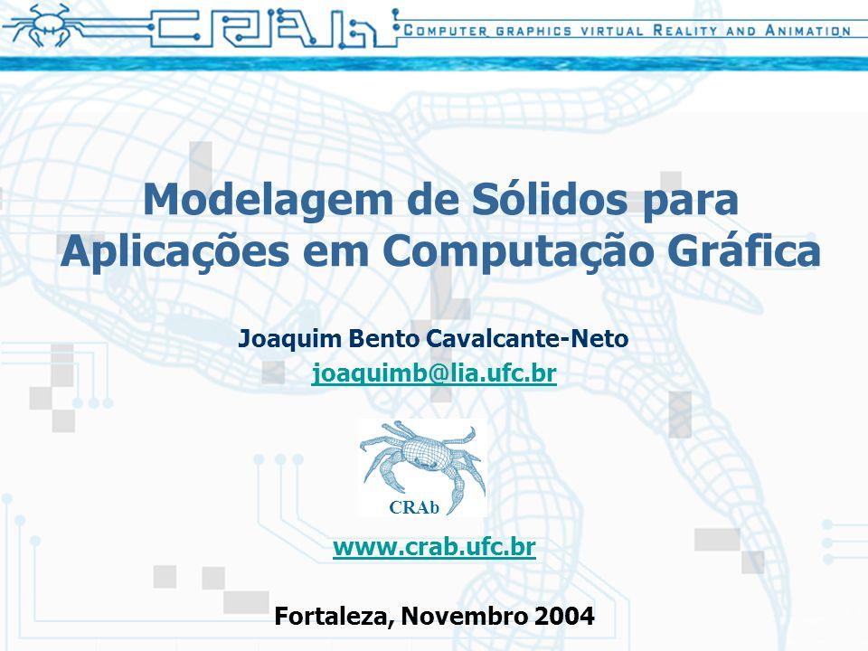 Modelagem de Sólidos para Aplicações em Computação Gráfica Joaquim Bento Cavalcante-Neto joaquimb@lia.ufc.br www.crab.ufc.br Fortaleza, Novembro 2004