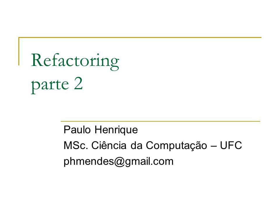 Refactoring parte 2 Paulo Henrique MSc. Ciência da Computação – UFC phmendes@gmail.com