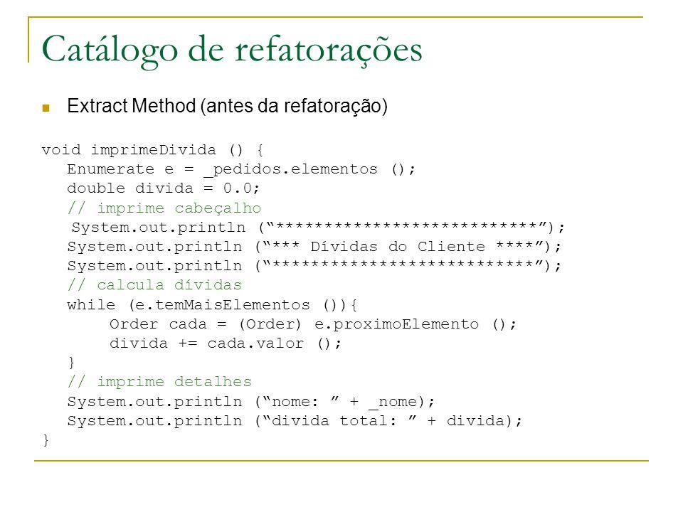 Catálogo de refatorações Extract Method (antes da refatoração) void imprimeDivida () { Enumerate e = _pedidos.elementos (); double divida = 0.0; // im