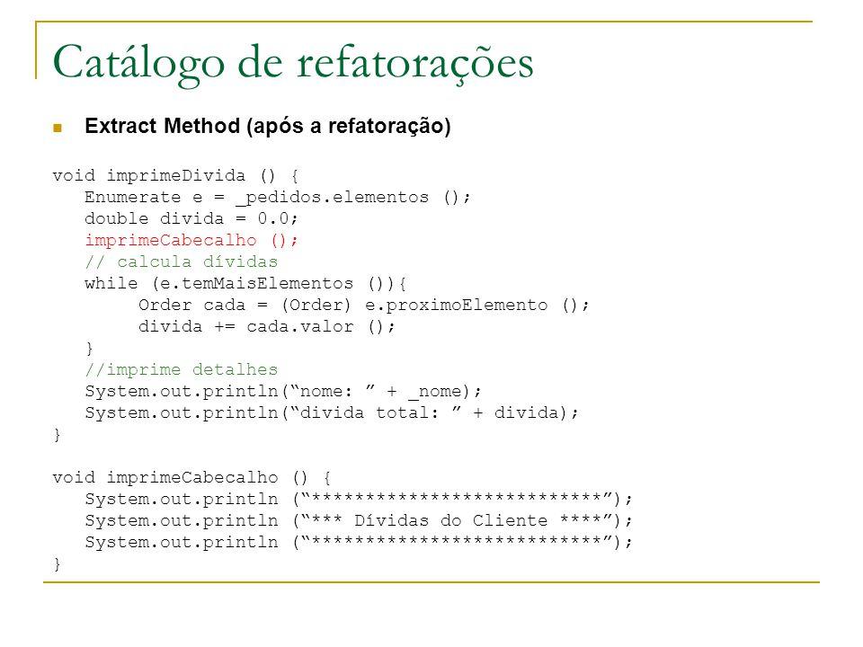 Catálogo de refatorações Extract Method (após a refatoração) void imprimeDivida () { Enumerate e = _pedidos.elementos (); double divida = 0.0; imprime