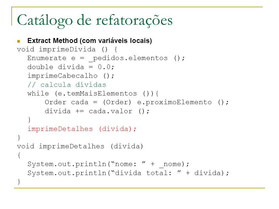 Catálogo de refatorações Extract Method (com variáveis locais) void imprimeDivida () { Enumerate e = _pedidos.elementos (); double divida = 0.0; impri