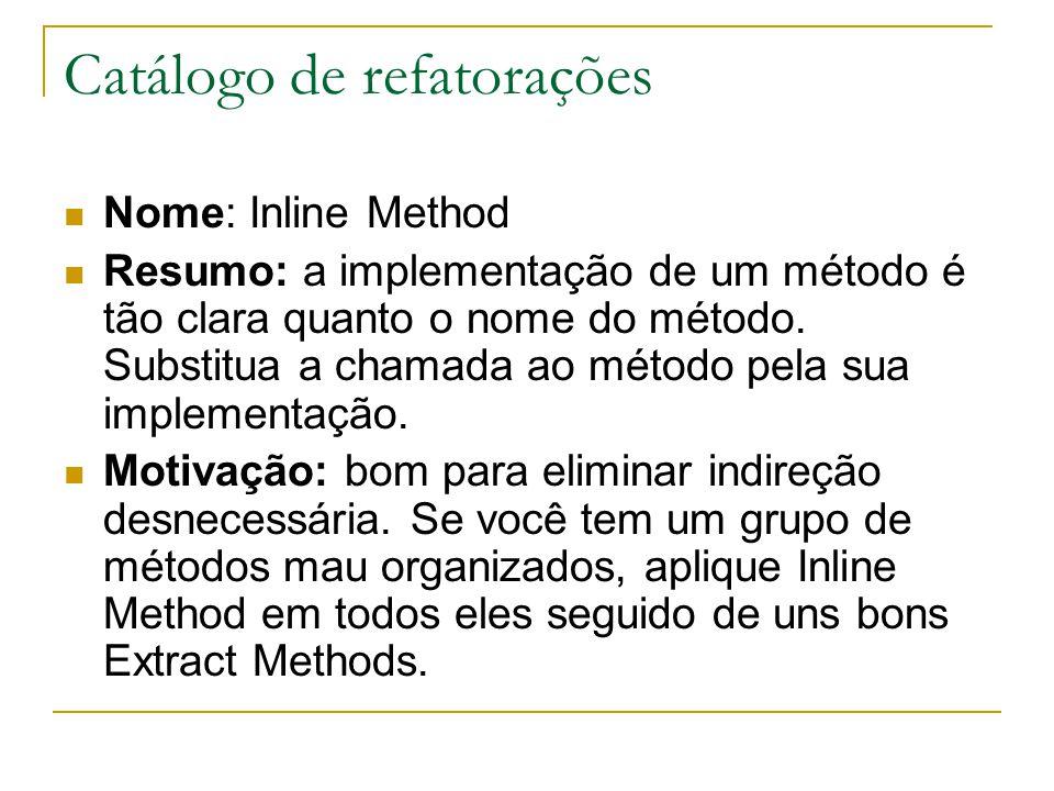 Catálogo de refatorações Nome: Inline Method Resumo: a implementação de um método é tão clara quanto o nome do método. Substitua a chamada ao método p