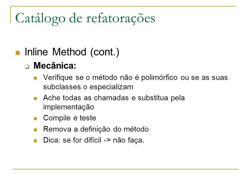 Catálogo de refatorações Inline Method (cont.)  Mecânica: Verifique se o método não é polimórfico ou se as suas subclasses o especializam Ache todas