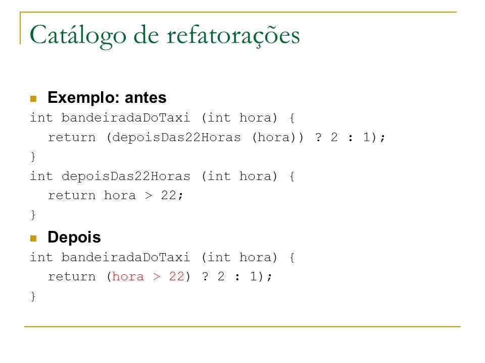 Catálogo de refatorações Exemplo: antes int bandeiradaDoTaxi (int hora) { return (depoisDas22Horas (hora)) ? 2 : 1); } int depoisDas22Horas (int hora)