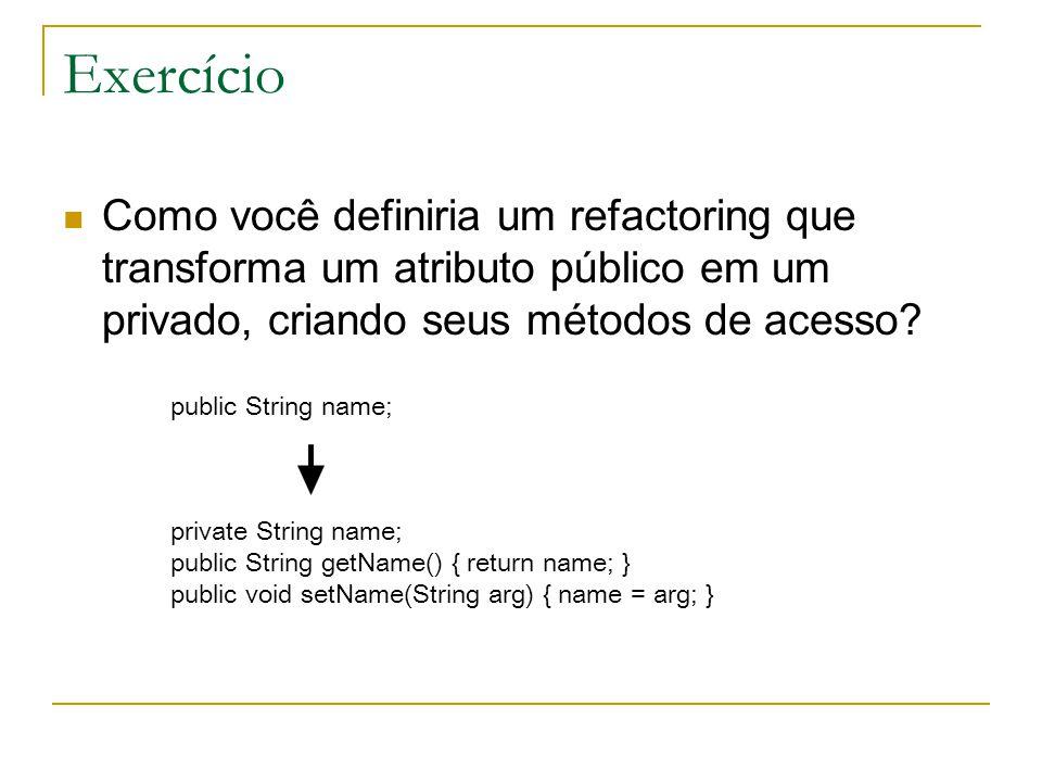 Exercício Como você definiria um refactoring que transforma um atributo público em um privado, criando seus métodos de acesso? public String name; pri