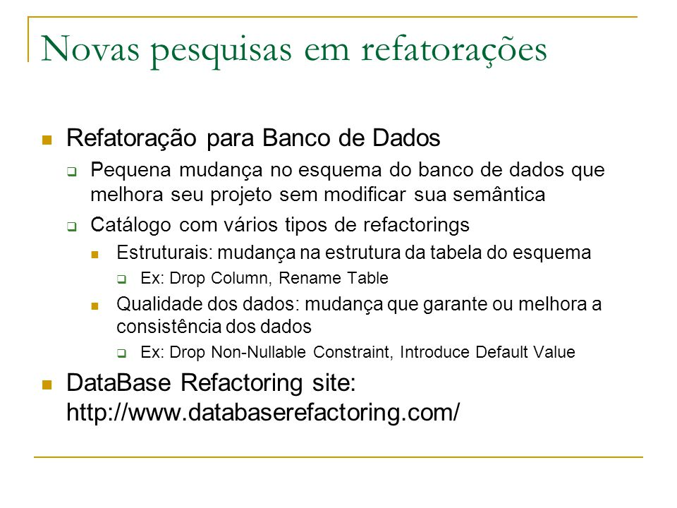 Novas pesquisas em refatorações Refatoração para Banco de Dados  Pequena mudança no esquema do banco de dados que melhora seu projeto sem modificar s