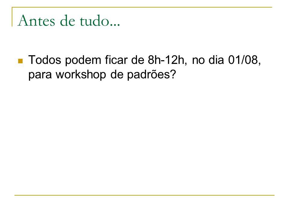 Antes de tudo... Todos podem ficar de 8h-12h, no dia 01/08, para workshop de padrões?